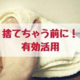 タオルを捨てる前に有効活用